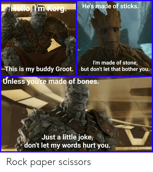 Bones, Reddit, and Sticks: He's made of sticks.  lelloI'm Korg  I'm made of stone,  -This is my buddy Groot.  but don't let that bother  you.  Unless you're made of bones.  Just a little joke,  don't let my words hurt you. Rock paper scissors