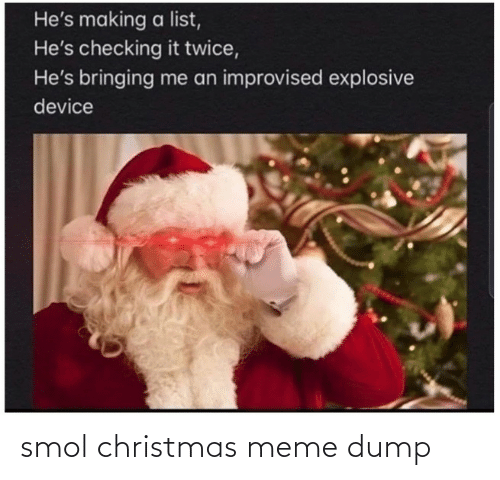 christmas meme: He's making a list,  He's checking it twice,  He's bringing me an improvised explosive  device smol christmas meme dump