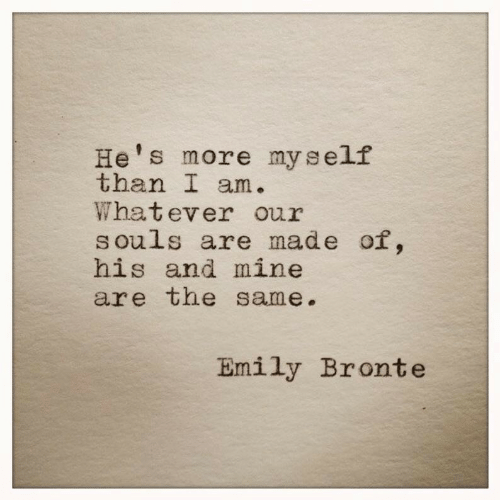 Emily: He's more myself  than I am.  Whatever our  souls are made of,  his and mine  are the same.  Emily Bronte