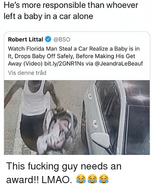 Being Alone, Florida Man, and Fucking: He's more responsible than whoever  left a baby in a car alone  Robert Littal@BSO  Watch Florida Man Steal a Car Realize a Baby is in  It, Drops Baby Off Safely, Before Making His Get  Away (Video) bit.ly/2GNR1Ns via @JeandraLeBeauf  Vis denne tråd This fucking guy needs an award!! LMAO. 😂😂😂