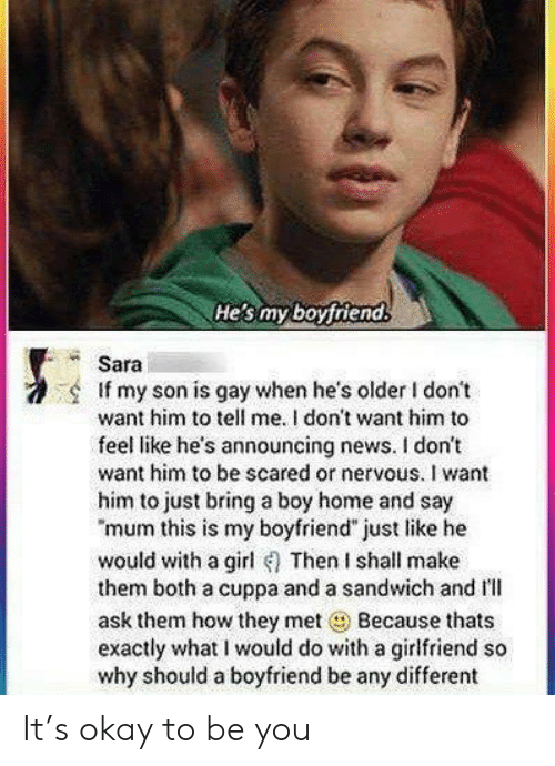 "News, Girl, and Home: He's my boyfriend  Sara  If my son is gay when he's older I don't  want him to tell me. I don't want him to  feel like he's announcing news. I don't  want him to be scared or nervous. I want  him to just bring a boy home and say  ""mum this is my boyfriend"" just like he  would with a girl Then I shall make  them both a cuppa and a sandwich and Il  ask them how they met Because thats  exactly what I would do with a girlfriend so  why should a boyfriend be any different It's okay to be you"