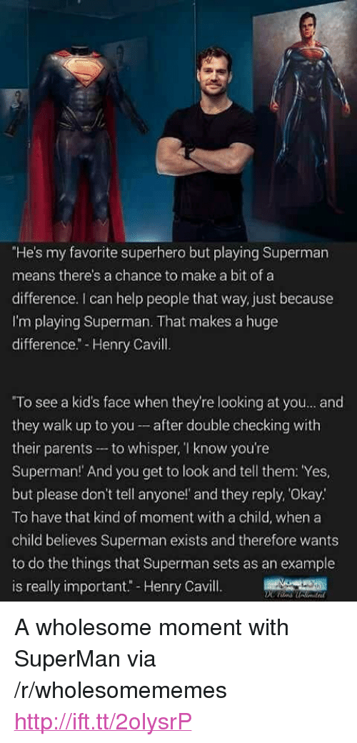 "Parents, Superhero, and Superman: ""He's my favorite superhero but playing Superman  means there's a chance to make a bit of a  difference. I can help people that way, just because  I'm playing Superman. That makes a huge  difference.- Henry Cavill.  ""To see a kid's face when they're looking at you... and  they walk up to you- after double checking with  their parents to whisper, T know you're  Superman! And you get to look and tell them: Yes,  but please don't tell anyone!' and they reply, Okay.  To have that kind of moment with a child, when a  child believes Superman exists and therefore wants  to do the things that Superman sets as an example  is really important"" Henry Cavill <p>A wholesome moment with SuperMan via /r/wholesomememes <a href=""http://ift.tt/2olysrP"">http://ift.tt/2olysrP</a></p>"
