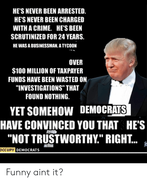 "Occupy Democrats: HE'S NEVER BEEN ARRESTED.  HE'S NEVER BEEN CHARGED  WITH A CRIME.  HE'S BEEN  SCRUTINIZED FOR 24 YEARS.  HE WAS A BUSINESSMAN. A TYCOON  OVER  $100 MILLION OF TAXPAYER  FUNDS HAVE BEEN WASTED ON  ""INVESTIGATIONS"" THAT  FOUND NOTHING.  YET SOMEHOW DEMOCRATS  HAVE CONVINCED YOU THAT HE'S  ""NOT TRUSTWORTHY."" RIGHT...  ocCUPY DEMOCRATS Funny aint it?"