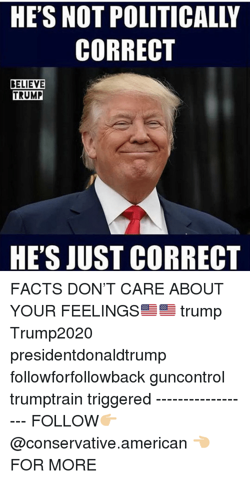 Politically: HE'S NOT POLITICALLY  CORRECT  BELIEVE  TRUMP  HE'S JUST CORRECT FACTS DON'T CARE ABOUT YOUR FEELINGS🇺🇸🇺🇸 trump Trump2020 presidentdonaldtrump followforfollowback guncontrol trumptrain triggered ------------------ FOLLOW👉🏼 @conservative.american 👈🏼 FOR MORE