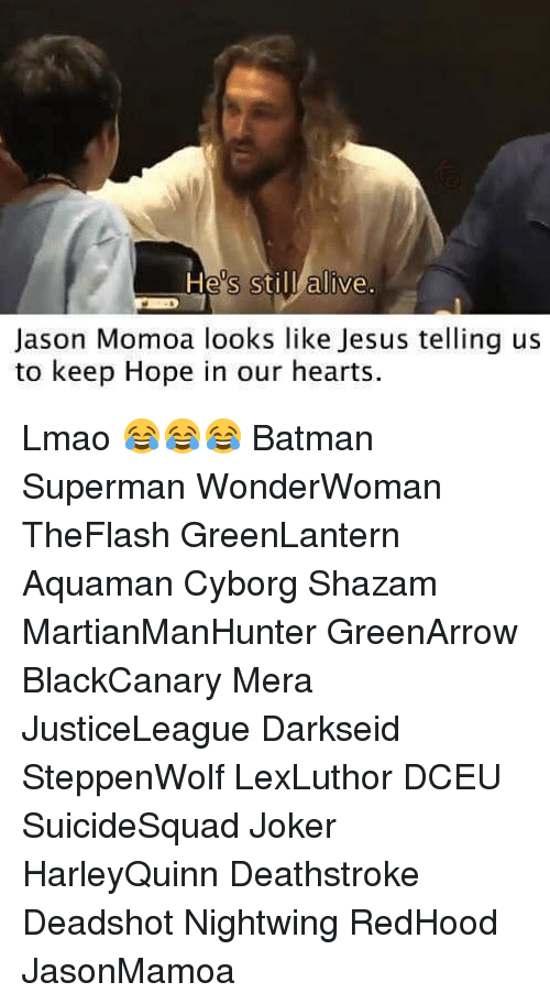 Jason Momoa: Hes stil alive.  Jason Momoa looks like Jesus telling us  to keep Hope in our hearts Lmao 😂😂😂 Batman Superman WonderWoman TheFlash GreenLantern Aquaman Cyborg Shazam MartianManHunter GreenArrow BlackCanary Mera JusticeLeague Darkseid SteppenWolf LexLuthor DCEU SuicideSquad Joker HarleyQuinn Deathstroke Deadshot Nightwing RedHood JasonMamoa