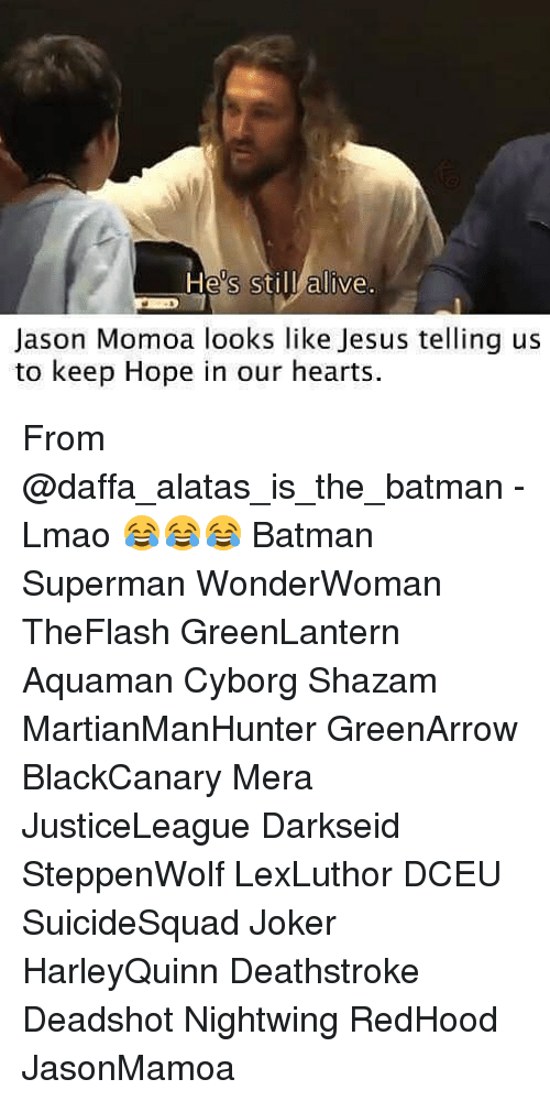 Jason Momoa: He's still alive.  Jason Momoa looks like Jesus telling us  to keep Hope in our hearts. From @daffa_alatas_is_the_batman - Lmao 😂😂😂 Batman Superman WonderWoman TheFlash GreenLantern Aquaman Cyborg Shazam MartianManHunter GreenArrow BlackCanary Mera JusticeLeague Darkseid SteppenWolf LexLuthor DCEU SuicideSquad Joker HarleyQuinn Deathstroke Deadshot Nightwing RedHood JasonMamoa