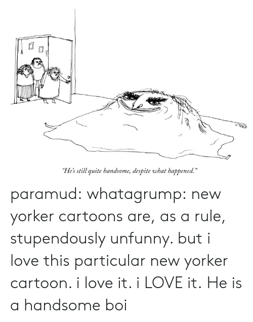 """Unfunny: """"He's still quite handsome, despite what happened."""" paramud:  whatagrump: new yorker cartoons are, as a rule, stupendously unfunny. but i love this particular new yorker cartoon. i love it. i LOVE it.   He is a handsome boi"""