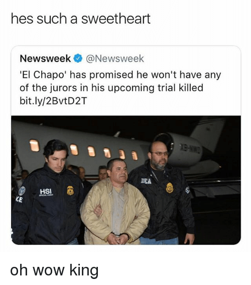 newsweek: hes such a sweetheart  Newsweek @Newsweek  'El Chapo' has promised he won't have any  of the jurors in his upcoming trial killed  bit.ly/2BvtD2T  DEA oh wow king