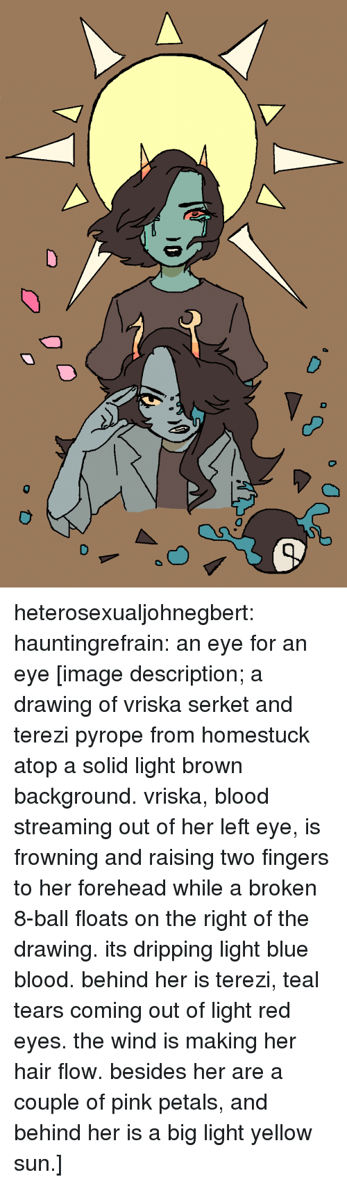 Frowning: heterosexualjohnegbert:  hauntingrefrain: an eye for an eye [image description; a drawing of vriska serket and terezi pyrope from homestuck atop a solid light brown background. vriska, blood streaming out of her left eye, is frowning and raising two fingers to her forehead while a broken 8-ball floats on the right of the drawing. its dripping light blue blood. behind her is terezi, teal tears coming out of light red eyes. the wind is making her hair flow. besides her are a couple of pink petals, and behind her is a big light yellow sun.]