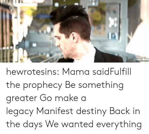 Manifest Destiny: hewrotesins:  Mama saidFulfill the prophecy Be something greater Go make a legacy Manifest destiny Back in the days We wanted everything