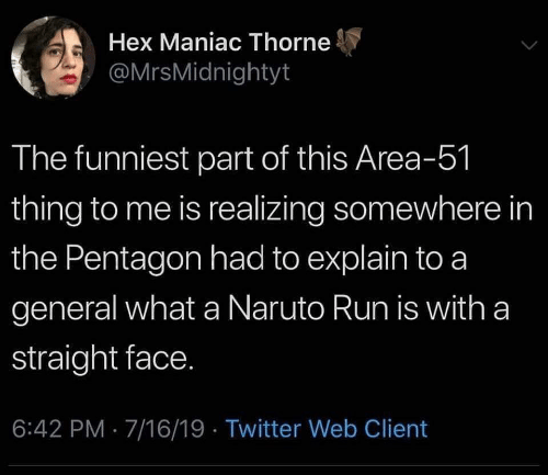 Naruto, Run, and Twitter: Hex Maniac Thorne  @MrsMidnightyt  The funniest part of this Area-51  thing to me is realizing somewhere in  the Pentagon had to explain to a  general what a Naruto Run is with a  straight face.  6:42 PM 7/16/19 . Twitter Web Client
