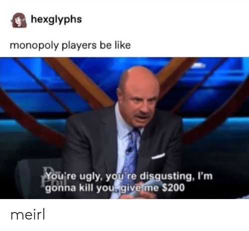 disgusting: hexglyphs  monopoly players be like  You're ugly, you re disgusting, I'm  gonna kill yougive me $200 meirl
