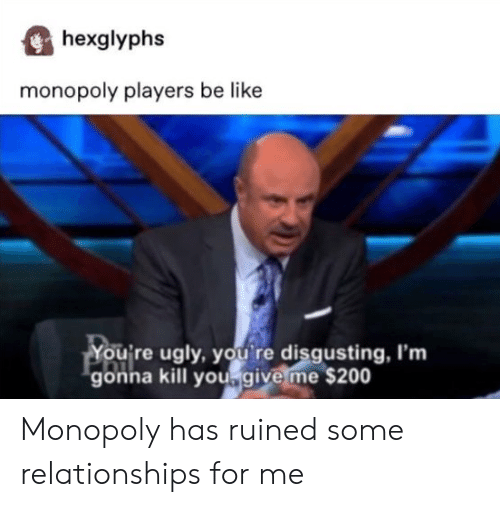 disgusting: hexglyphs  monopoly players be like  You're ugly, you re disgusting, I'm  gonna kill yougive me $200 Monopoly has ruined some relationships for me