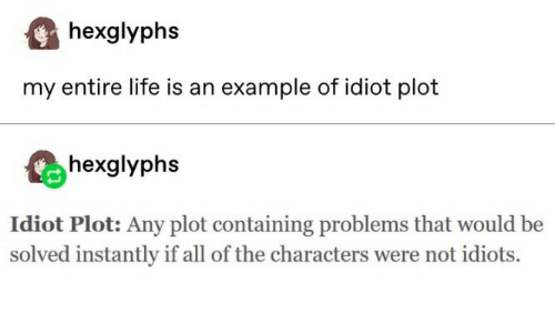 my entire life: hexglyphs  my entire life is an example of idiot plot  hexglyphs  Idiot Plot: Any plot containing problems that would be  solved instantly if all of the characters were not idiots.