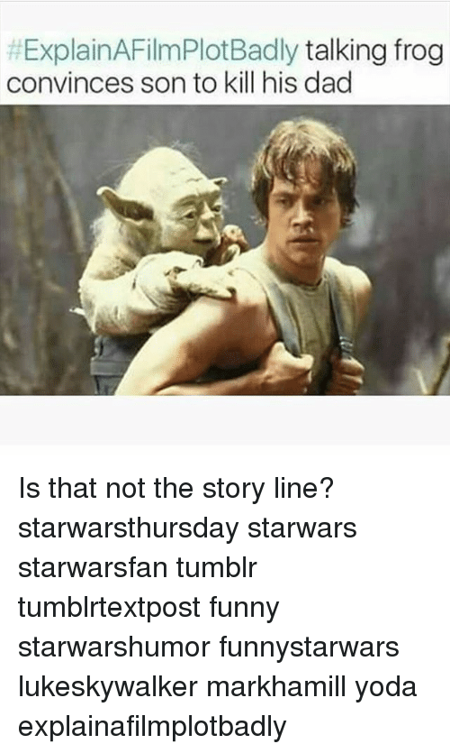 Explain a Film Plot Badly: HExplainAFilmPlotBadly talking frog  convinces sonto kill his dad Is that not the story line? starwarsthursday starwars starwarsfan tumblr tumblrtextpost funny starwarshumor funnystarwars lukeskywalker markhamill yoda explainafilmplotbadly
