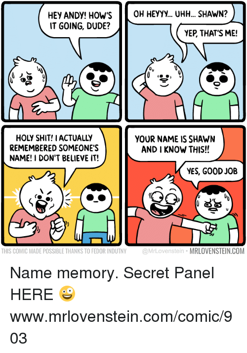 secrete: HEY ANDY! HOWS OH HEYYy... UHH... SHAWN?  IT GOING, DUDE?  YEP, THAT'S ME!  HOLY SHIT! IACTUALLY  REMEMBERED SOMEONE'S  NAME! I DON'T BELIEVE IT!  YOUR NAME IS SHAWN  AND I KNOW THIS!!  YES, GOOD JOB  THIS COMIC MADE POSSIBLE THANKS TO FEDOR INDUTNY @MrLovenstein MRLOVENSTEIN.COM Name memory.  Secret Panel HERE 🤪 www.mrlovenstein.com/comic/903