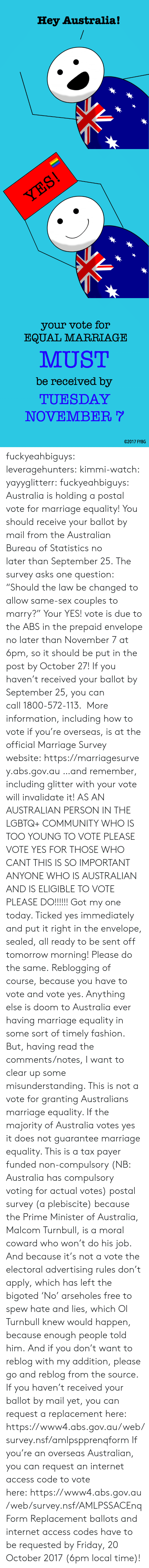 "nsf: Hey Australia!   your vote for  EQUAL MARRIAGE  MUST  be received by  TUESDAY  NOVEMBER  02017 FYBG fuckyeahbiguys:  leveragehunters:  kimmi-watch:  yayyglitterr:  fuckyeahbiguys:  Australia is holding a postal vote for marriage equality! You should receive your ballot by mail from the Australian Bureau of Statistics no later than September 25. The survey asks one question: ""Should the law be changed to allow same-sex couples to marry?"" Your YES! vote is due to the ABS in the prepaid envelope no later than November 7 at 6pm, so it should be put in the post by October 27! If you haven't received your ballot by September 25, you can call 1800-572-113.  More information, including how to vote if you're overseas, is at the official Marriage Survey website: https://marriagesurvey.abs.gov.au …and remember, including glitter with your vote will invalidate it!  AS AN AUSTRALIAN PERSON IN THE LGBTQ+ COMMUNITY WHO IS TOO YOUNG TO VOTE PLEASE VOTE YES FOR THOSE WHO CANT THIS IS SO IMPORTANT ANYONE WHO IS AUSTRALIAN AND IS ELIGIBLE TO VOTE PLEASE DO!!!!!!  Got my one today. Ticked yes immediately and put it right in the envelope, sealed, all ready to be sent off tomorrow morning! Please do the same.  Reblogging of course, because you have to vote and vote yes. Anything else is doom to Australia ever having marriage equality in some sort of timely fashion. But, having read the comments/notes, I want to clear up some misunderstanding. This is not a vote for granting Australians marriage equality. If the majority of Australia votes yes it does not guarantee marriage equality. This is a tax payer funded non-compulsory (NB: Australia has compulsory voting for actual votes) postal survey (a plebiscite) because the Prime Minister of Australia, Malcom Turnbull, is a moral coward who won't do his job. And because it's not a vote the electoral advertising rules don't apply, which has left the bigoted 'No' arseholes free to spew hate and lies, which Ol Turnbull knew would happen, because enough people told him. And if you don't want to reblog with my addition, please go and reblog from the source.  If you haven't received your ballot by mail yet, you can request a replacement here: https://www4.abs.gov.au/web/survey.nsf/amlpspprenqform If you're an overseas Australian, you can request an internet access code to vote here: https://www4.abs.gov.au/web/survey.nsf/AMLPSSACEnqForm Replacement ballots and internet access codes have to be requested by Friday, 20 October 2017 (6pm local time)!"