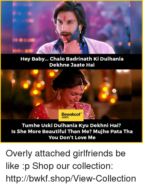 Overly Attached: Hey Baby... Chalo Badrinath Ki Dulhania  Dekhne Jaate Hai  Bewakoof  Tum he Uski Dulhania Kyu Dekhni Hai?  Is she More Beautiful Than Me? Mujhe Pata Tha  You Don't Love Me Overly attached girlfriends be like :p  Shop our collection: http://bwkf.shop/View-Collection