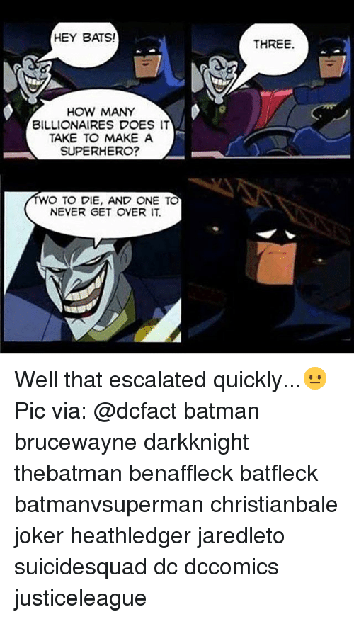 Batman, Joker, and Memes: HEY BATS!  HOW MANY  BILLIONAIRES DOES IT  TAKE TO MAKE A  SUPERHERO?  O TO DIE, AND ONE TO  NEVER GET OVER IT  THREE. Well that escalated quickly...😐 Pic via: @dcfact batman brucewayne darkknight thebatman benaffleck batfleck batmanvsuperman christianbale joker heathledger jaredleto suicidesquad dc dccomics justiceleague