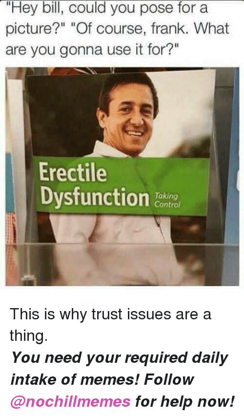 """Memes, Control, and Help: """"Hey bill, could you pose for a  picture?"""" """"Of course, frank. What  are you gonna use it for?""""  Erectile  Dysfunction  Taking  Control <p>This is why trust issues are a thing.</p><p><b><i>You need your required daily intake of memes! Follow <a>@nochillmemes</a> for help now!</i></b><br/></p>"""