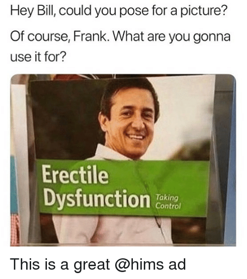 Funny, Control, and A Picture: Hey Bill, could you pose for a picture?  Of course, Frank. What are you gonna  use it for?  Erectile  Dysfunction C  Taking  Control This is a great @hims ad