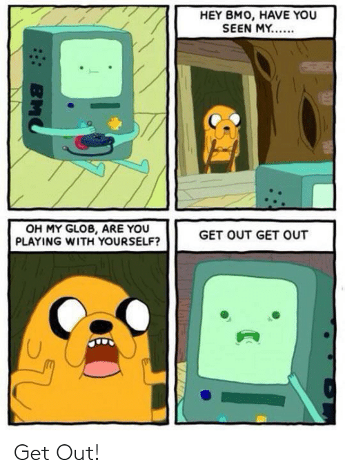 Bmo, You, and Get: HEY BMO, HAVE YOU  SEEN MY..  OH MY GLOB, ARE YOU  PLAYING WITH YOURSELF?  GET OUT GET OUT  BMO Get Out!