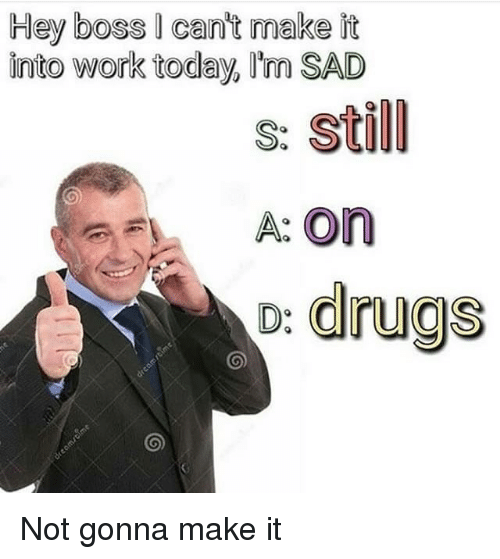 Cant Make It: Hey boss I cant make it  into work today, Im SAD  s: Still  A: On  o: drugs Not gonna make it