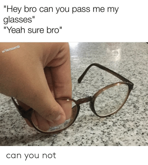 "Yeah, Glasses, and Can: ""Hey bro can you pass me my  glasses""  ""Yeah sure bro""  II  u/iamsenti can you not"