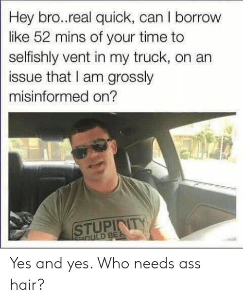 Ass, Hair, and Time: Hey bro..real quick, can I borrow  like 52 mins of your time to  selfishly vent in my truck, on an  issue that I am grossly  misinformed on?  STUPINITY Yes and yes. Who needs ass hair?