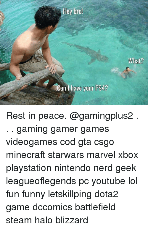 halos: Hey bro!  What?  Can I have your PS4? Rest in peace. @gamingplus2 . . . gaming gamer games videogames cod gta csgo minecraft starwars marvel xbox playstation nintendo nerd geek leagueoflegends pc youtube lol fun funny letskillping dota2 game dccomics battlefield steam halo blizzard