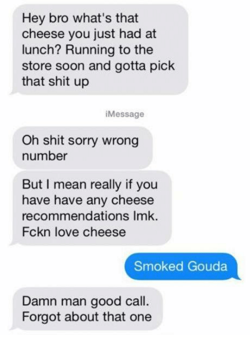 gouda: Hey bro what's that  cheese you just had at  lunch? Running to the  store soon and gotta pick  that shit up  i Message  Oh shit sorry wrong  number  But mean really if you  have have any cheese  recommendations Imk.  Fckn love cheese  Smoked Gouda  Damn man good call.  Forgot about that one