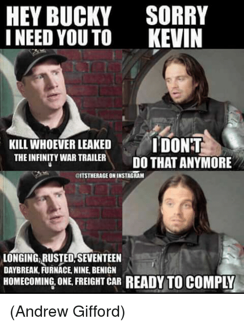 Cars, Instagram, and Memes: HEY BUCKY  I NEED YOU TO  SORRY  KEVIN  KILL WHOEVER LEAKED DONT  THE INFINITY WAR TRAIER DO THAT ANYMORE  THE INFINITY WAR TRAILER  aTSTHERAGE ON INSTAGRAM  LONGING, RUSTED,SEVENTEEN  DAYBREAK, FURNACE, NINE, BENIGN  HOMECOMING, ONE, FREIGHT CAR READY TO COMPLY (Andrew Gifford)