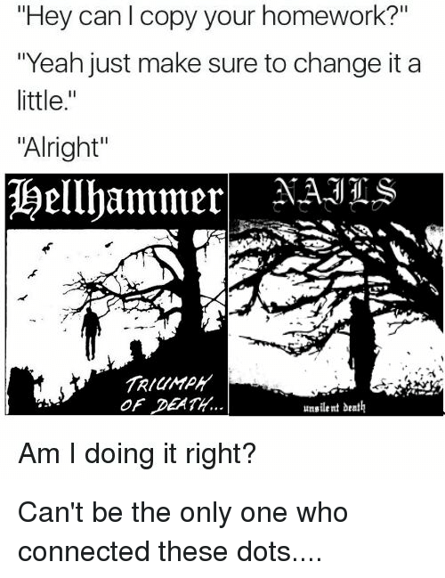 """Am I Doing It Right: """"Hey can l copy your homework?""""  """"Yeah just make sure to change it a  little  """"Alright""""  Hellhammer  OF DEATH.  unsilent death  Am I doing it right? Can't be the only one who connected these dots...."""