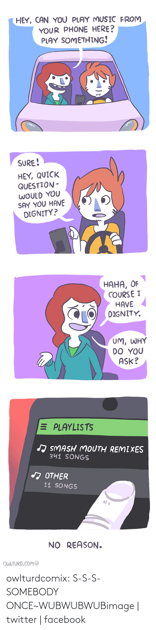 Shenanigansen: HEY, CAN YOU PLAY MUSIC FROM  YOUR PHONE HERE?  PLAY SOMETHING!  SURE!  HEY, QUICK  QUESTION -  WOULD YOU  SAY YOU HAVE  DIGNITY?   НАНА, ОF  COURSE I  HAVE  DIGNITY.  UM, WHY  DO YOU  ASK?   E PLAYLISTS  J SMASH MOUTH REMIXES  341 SONGS  A OTHER  11 SONGS  NO REASON.  OWLTURD.COMO owlturdcomix:  S-S-S-SOMEBODY ONCE~WUBWUBWUBimage   twitter   facebook