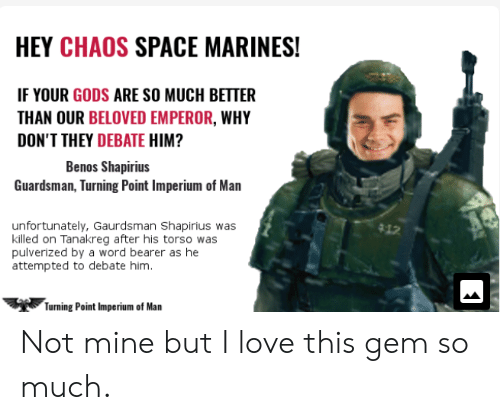 Love, Marines, and Space: HEY CHAOS SPACE MARINES!  IF YOUR GODS ARE SO MUCH BETTER  THAN OUR BELOVED EMPEROR, WHY  DON'T THEY DEBATE HIM?  Benos Shapirius  Guardsman, Turning Point Imperium of Man  unfortunately, Gaurdsman Shapirius was  killed on Tanakreg after his torso was  pulverized by a word bearer as he  attempted to debate him.  Turning Point Imperium of Man Not mine but I love this gem so much.