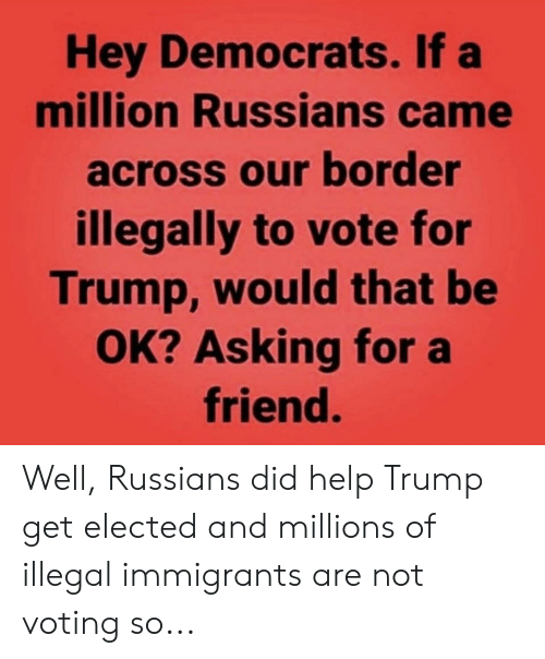 Help, Trump, and Asking: Hey Democrats. If a  million Russians came  across our border  illegally to vote for  Trump, would that be  OK? Asking for a  friend. Well, Russians did help Trump get elected and millions of illegal immigrants are not voting so...