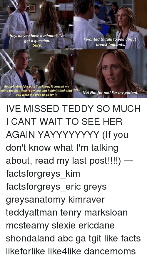 Breastes: Hey, do you have a minute? I've  wanted to talk t  ou dbout  got a question.  breast implants.  Sure.  FACTSFORGREys  Really?! Good for you! You know, it crossed my  mind the first time I saw you, but I didn't think that  No! Not for me! For my patient.  you were the type to go for it. IVE MISSED TEDDY SO MUCH I CANT WAIT TO SEE HER AGAIN YAYYYYYYYY (If you don't know what I'm talking about, read my last post!!!!) — factsforgreys_kim factsforgreys_eric greys greysanatomy kimraver teddyaltman tenry marksloan mcsteamy slexie ericdane shondaland abc ga tgit like facts likeforlike like4like dancemoms
