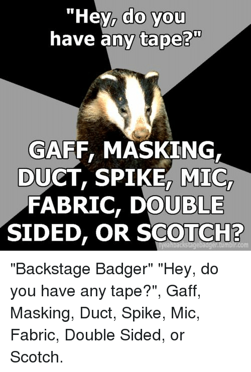 "badger: ""Hey, do you  have any tape?""  0  GAFF, MASKING  DUCT, SPIKE, MIC,  FABRIC, DOUBLE  SIDED, OR SCOTCH? ""Backstage Badger"" ""Hey, do you have any tape?"", Gaff, Masking, Duct, Spike, Mic, Fabric, Double Sided, or Scotch."