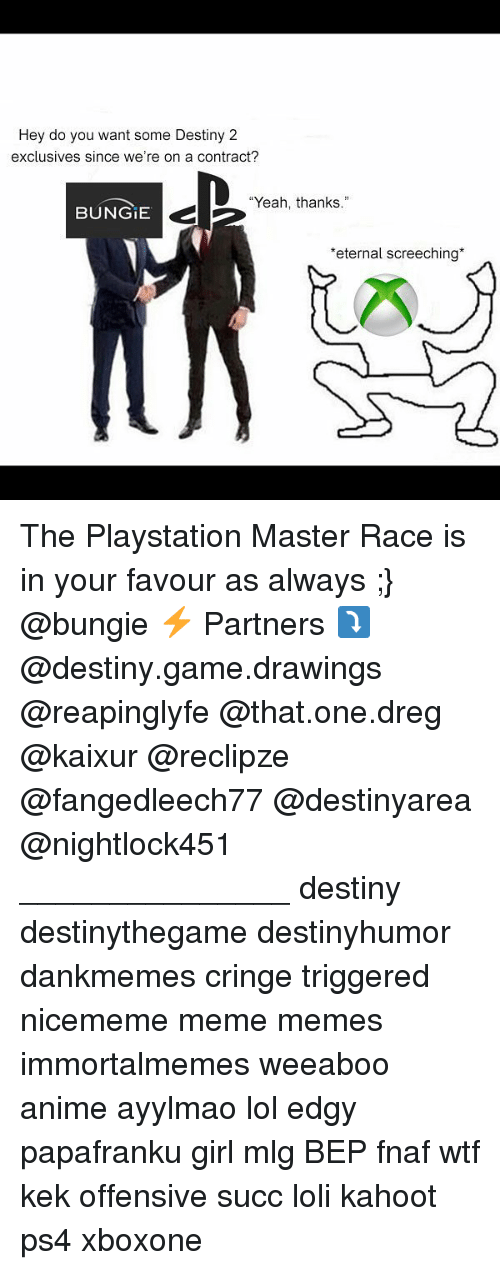 """master race: Hey do you want some Destiny 2  exclusives since we're on a contract?  """"Yeah, thanks  BUNGIE  E 2  eternal screeching* The Playstation Master Race is in your favour as always ;} @bungie ⚡ Partners ⤵ @destiny.game.drawings @reapinglyfe @that.one.dreg @kaixur @reclipze @fangedleech77 @destinyarea @nightlock451 _______________ destiny destinythegame destinyhumor dankmemes cringe triggered nicememe meme memes immortalmemes weeaboo anime ayylmao lol edgy papafranku girl mlg BEP fnaf wtf kek offensive succ loli kahoot ps4 xboxone"""
