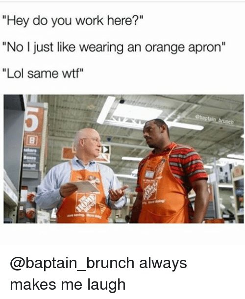"""apron: """"Hey do you work here?""""  """"No I just like wearing an orange apron""""  Lol same wtf"""" @baptain_brunch always makes me laugh"""
