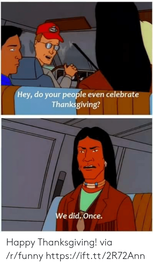 happy thanksgiving: Hey, do your people even celebrate  Thanksgiving?  e did,Once. Happy Thanksgiving! via /r/funny https://ift.tt/2R72Ann
