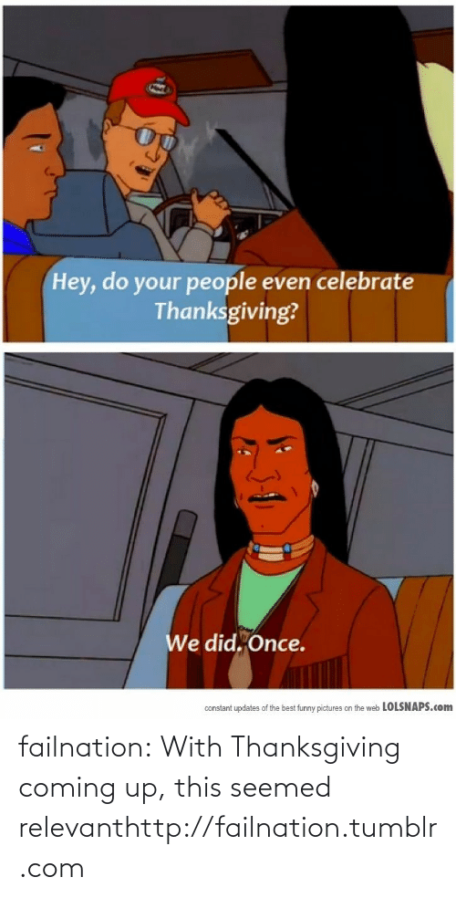 Best Funny Pictures: Hey, do your people even celebrate  Thanksgiving?  We did. Once.  constant updates of the best funny pictures on the web LOLSNAPS.com failnation:  With Thanksgiving coming up, this seemed relevanthttp://failnation.tumblr.com