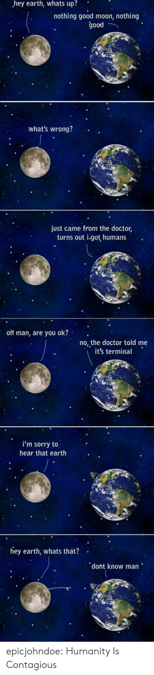 Contagious: hey  earth,  whats  up?  nothing good moon, nothing  good  what's wrong?  just came from the doctor,  turns out i.got humans  olt man, are you ok?  no, the doctor told me  it's termina  i'm sorry to  hear that earth  ey earth, whats that?  dont know man epicjohndoe:  Humanity Is Contagious