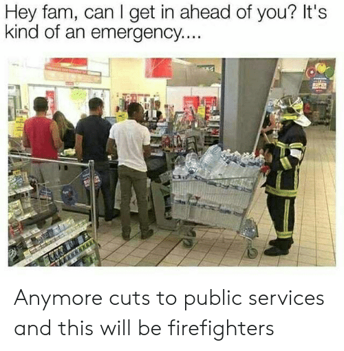 Fam, Funny, and Can: Hey fam, can I get in ahead of you? It's  kind of an emergency....  770 Anymore cuts to public services and this will be firefighters