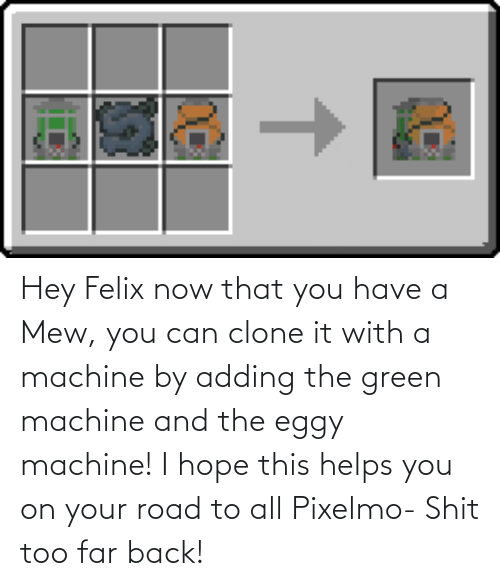 Helps: Hey Felix now that you have a Mew, you can clone it with a machine by adding the green machine and the eggy machine! I hope this helps you on your road to all Pixelmo- Shit too far back!