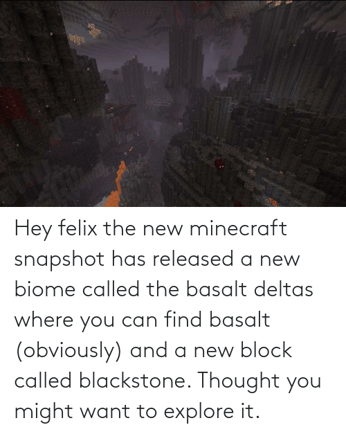 explore: Hey felix the new minecraft snapshot has released a new biome called the basalt deltas where you can find basalt (obviously) and a new block called blackstone. Thought you might want to explore it.