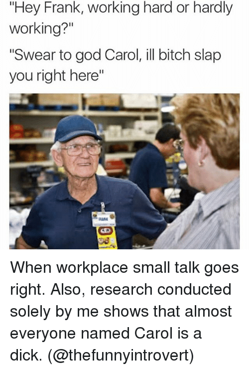 """Bitch Slaps: """"Hey Frank, working hard or hardly  working?""""  """"Swear to god Carol, ill bitch slap  you right here"""" When workplace small talk goes right. Also, research conducted solely by me shows that almost everyone named Carol is a dick. (@thefunnyintrovert)"""