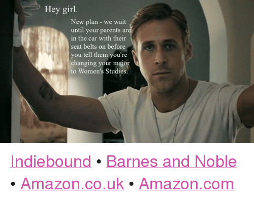 """barnes and noble: Hey girl  New plan - we wait  until your parents ar  in the car with their  seat belts on before  you tell them you're  changing your major  to Women's Studies. <p><a href=""""http://www.indiebound.org/book/9780762447367"""" target=""""_blank"""">Indiebound</a>     •     <a href=""""http://www.barnesandnoble.com/w/feminist-ryan-gosling-danielle-henderson/1110912813"""" target=""""_blank"""">Barnes and Noble</a>     •     <a href=""""http://www.amazon.co.uk/Feminist-Ryan-Gosling-Favorite-Sensitive/dp/0762447362/ref=sr_1_1?ie=UTF8&amp;qid=1337749544&amp;sr=8-1"""" target=""""_blank"""">Amazon.co.uk</a>     •     <a href=""""http://www.amazon.com/Feminist-Ryan-Gosling-Imagined-Sensitive/dp/0762447362/ref=sr_1_1?ie=UTF8&amp;qid=1339622320&amp;sr=8-1&amp;keywords=feminist+ryan+gosling"""" target=""""_blank"""">Amazon.com</a></p>"""
