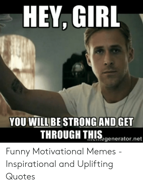 Uplifting Quotes: HEY, GIRL  YOU WILL E STRONG AND GET  THROUGH THIS,generator.not  .%generator.net Funny Motivational Memes - Inspirational and Uplifting Quotes