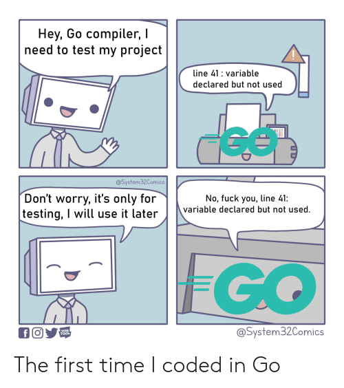 toon: Hey, Go compiler,  need to test my project  line 41 variable  declared but not used  @System32Comics  Don't worry, it's only for  testing, I will use it later  No, fuck you, line 41:  variable declared but not used.  FGO  @System32Comics  WEB  TOON  f The first time I coded in Go